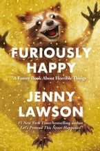 Furiously Happy, A Funny Book About Horrible Things
