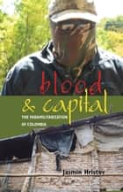Blood and Capital - The Paramilitarization of Colombia ebook by Jasmin Hristov