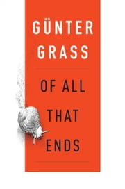 Of All That Ends ebook by Günter Grass,Breon Mitchell,Steidl Verlag