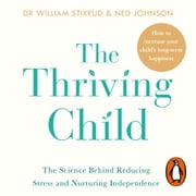 The Thriving Child - The Science Behind Reducing Stress and Nurturing Independence audiobook by Dr William Stixrud, Ned Johnson