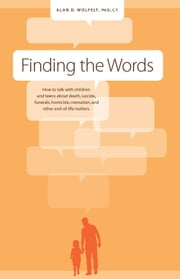 Finding the Words - How to Talk with Children and Teens about Death, Suicide, Homicide, Funerals, Cremation, and other E ebook by Alan D. Wolfelt, PhD