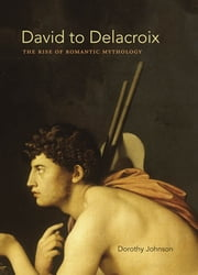 David to Delacroix - The Rise of Romantic Mythology ebook by Dorothy Johnson