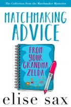 Matchmaking Advice From Your Grandma Zelda (The Collection from the Matchmaker Mysteries) ebook by Elise Sax
