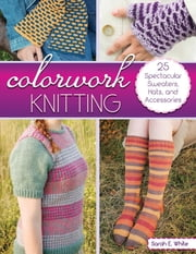 Colorwork Knitting - 25 Spectacular Sweaters, Hats, and Accessories ebook by Sarah E. White