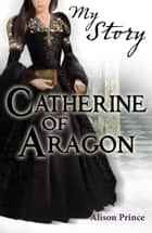 My Story: Catherine of Aragon ebook by Alison Prince
