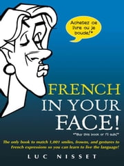 French In Your Face!: 1,001 Smiles, Frowns, Laughs, and Gestures to get your point across in French ebook by Nisset, Luc