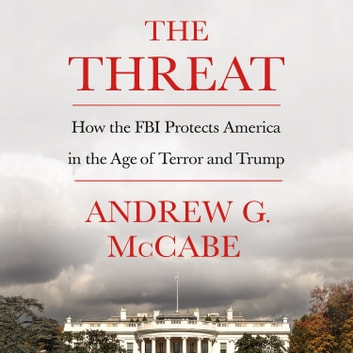 The Threat - How the FBI Protects America in the Age of Terror and Trump audiobook by Andrew G. McCabe