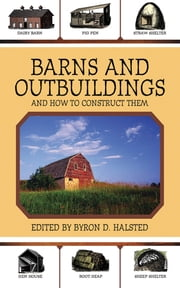 Barns and Outbuildings - And How to Construct Them ebook by Byron D. Halsted