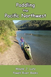 Paddling the Pacific Northwest ebook by Wayne J. Lutz