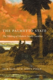 The Palmetto State - The Making of Modern South Carolina ebook by Jack Bass,W. Scott Poole