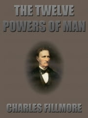 The Twelve Powers of Man ebook by Charles Fillmore