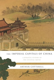 The Imperial Capitals of China: A Dynastic History of the Celestial Empire ebook by Arthur Cotterell