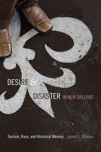 Desire and Disaster in New Orleans - Tourism, Race, and Historical Memory ebook by Lynnell L. Thomas