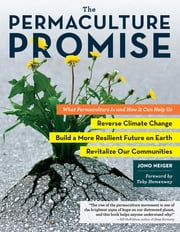 The Permaculture Promise - What Permaculture Is and How It Can Help Us Reverse Climate Change, Build a More Resilient Future on Earth, and Revitalize Our Communities ebook by Jono Neiger,Toby Hemenway