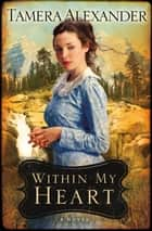 Within My Heart (Timber Ridge Reflections) ebook by Tamera Alexander