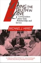 Doing the Truth in Love: Conversations about God, Relationships and Service ebook by Michael J. Himes in collaboration with Don McNeill, CSC, Andrea Smith Shappell,...