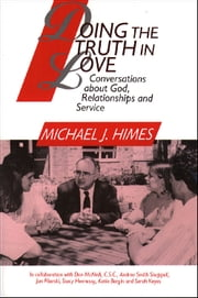 Doing the Truth in Love: Conversations about God, Relationships and Service ebook by Michael J. Himes in collaboration with Don McNeill,CSC,Andrea Smith Shappell,Jan Pilarski,Stacy Hennessy,Katie Bergin and Sarah Keyes