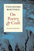 On Poetry and Craft ebook by Theodore Roethke,Carolyn Kizer