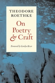 On Poetry and Craft - Selected Prose ebook by Theodore Roethke,Carolyn Kizer