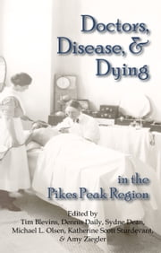 Doctors, Disease, and Dying in the Pikes Peak Region ebook by Tim Blevins, Dennis Daily, Sydne Dean,...