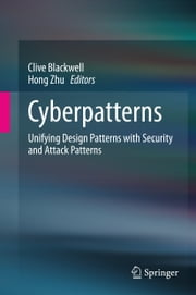 Cyberpatterns - Unifying Design Patterns with Security and Attack Patterns ebook by Clive Blackwell,Hong Zhu