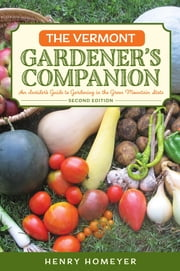The Vermont Gardener's Companion - An Insider's Guide to Gardening in the Green Mountain State ebook by Henry Homeyer