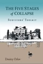 The Five Stages of Collapse - Laying the Groundwork for Social, Political and Economic Revolution ebook by Dmitry Orlov