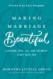 Making Marriage Beautiful - Lifelong Love, Joy, and Intimacy Start with You ebook by Dorothy Littell Greco,Christopher Greco