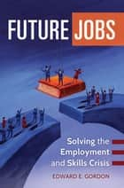 Future Jobs: Solving the Employment and Skills Crisis - Solving the Employment and Skills Crisis ebook by Edward E. Gordon