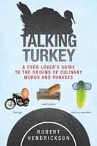 Talking Turkey - A Food Lovers Guide to the Origins of Culinary Words and Phrases ebook by Robert Hendrickson