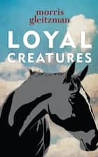 Loyal Creatures ebook by Morris Gleitzman