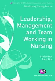 Leadership, Management and Team Working in Nursing ebook by Dr. Shirley Bach,Peter Ellis