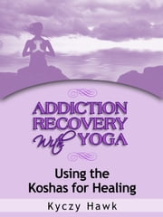Addiction Recovery with Yoga: Using the Koshas for Healing ebook by Kyczy Hawk