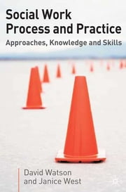 Social Work Process and Practice - Approaches, Knowledge and Skills ebook by David Watson,Janice West,Jo Campling