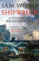 Shipwreck: A History of Disasters at Sea ebook by Sam Willis