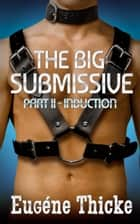 The Big Submissive Part II - Induction - The Big Submissive, #2 ebook by Eugéne Thicke