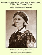 Florence Nightingale the Angel of the Crimea: A Story for Young People ebook by Laura Elizabeth Howe Richards