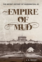 Empire of Mud - The Secret History of Washington, DC ebook by J.D. Dickey