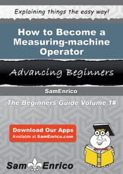 How to Become a Measuring-machine Operator - How to Become a Measuring-machine Operator ebook by Johanne Weed