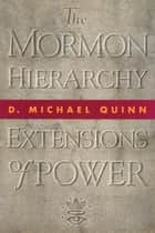 The Mormon Hierarchy - Extensions of Power ebook by D. Michael Quinn