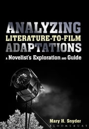 Analyzing Literature-to-Film Adaptations - A Novelist's Exploration and Guide ebook by Mary H. Snyder