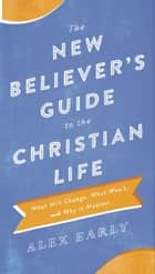 The New Believer's Guide to the Christian Life - What Will Change, What Won't, and Why It Matters ebook by Alex Early