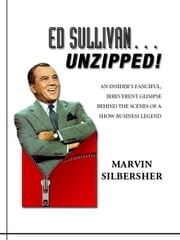 Ed Sullivan…Unzipped!: An insider's fanciful, irreverent glimpse behind the scenes of a show business legend ebook by Marvin Silbersher