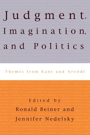 Judgment, Imagination, and Politics - Themes from Kant and Arendt ebook by Jennifer Nedelsky,Ronald Beiner,Hannah Arendt,Stanley Cavell,Charles Larmore,Onora O'Neill,Robert J. Dostal,Albrecht Wellmer,Seyla Benhabib,Iris Young,Leora Y. Bilsky,Dana Villa,George Kateb, Princeton University