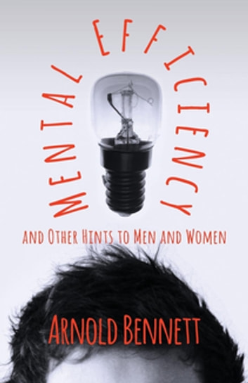 Mental Efficiency And Other Hints To Men And Women ebook by Arnold Bennett