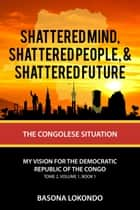 Shattered, Shattered People, and Shattered Future: The Congolese Situation ebook by Basona Bankoy-Bongo Lokondo