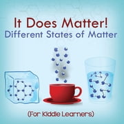 It Does Matter!: Different States of Matter (For Kiddie Learners) - Physics for Kids - Molecular Theory ebook by Baby Professor