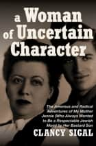 A Woman of Uncertain Character - The Amorous and Radical Adventures of My Mother Jennie (Who Always Wanted to Be a Respectable Jewish Mom) by Her Bastard Son ebook by Clancy Sigal