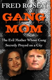 Gang Mom - The Evil Mother Whose Gang Secretly Preyed on a City ebook by Fred Rosen