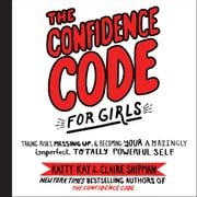The Confidence Code for Girls - Taking Risks, Messing Up, and Becoming Your Amazingly Imperfect, Totally Powerful Self audiobook by Katty Kay, Claire Shipman